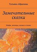 Татьяна Абрамова -Замечательные сказки. Мифы, легенды, сказки в стихах