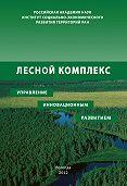 Р. Ю. Селименков, П. М. Советов - Лесной комплекс: управление инновационным развитием