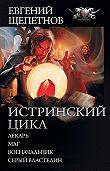 Евгений Щепетнов -Истринский цикл: Лекарь. Маг. Военачальник. Серый властелин (сборник)
