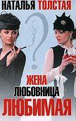 Наталья Толстая -Жена, любовница, любимая