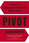 Адам Маркел - PIVOT. Искусство радикальной трансформации жизни и карьеры
