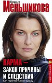 Ксения Меньшикова -Карма – закон причины и следствия. Как переписать свою судьбу