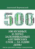 Анатолий Верчинский -500 нужных и легко запоминаемых английских слов – за 1 день!