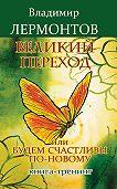 Владимир Лермонтов -Великий переход, или Будем счастливы по-новому. Книга-тренинг