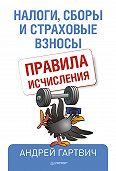Андрей Гартвич -Налоги, сборы и страховые взносы. Правила исчисления