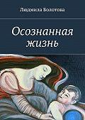 Людмила Болотова - Осознанная жизнь