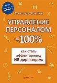 Александр Александрович Крымов -Управление персоналом на 100%: как стать эффективным HR-директором