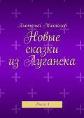 Анатолий Михайлов -Новые сказки изЛуганска. Книга 4