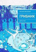 Михаил Васильев -Грибник