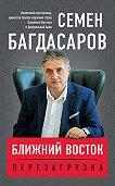 Семен Багдасаров - Ближний Восток. Перезагрузка