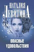Наталия Левитина -Опасные удовольствия