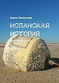 Борис Алексеев -Испанская история. Романтическая проза