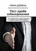Ирина Добрынь -Тест-драйв собеседования. Как превратить собеседование вэффективные переговоры