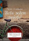 Руслан Ахмадуллин - Тебя ждет любовь! Первая книга из серии «Твоя обетованная земля»
