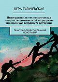 Вера Гульчевская -Интегративная технологическая модельпедагогической поддержки школьников впроцессеобучения. Практико-ориентированная монография