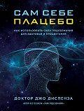 Джо Диспенза -Сам себе плацебо: как использовать силу подсознания для здоровья и процветания