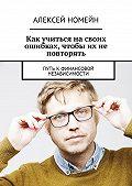 Алексей Номейн -Как учиться на своих ошибках, чтобы их не повторять. Путь кфинансовой независимости