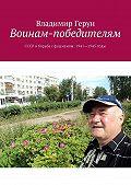 Владимир Герун -Воинам-победителям. СССР вборьбе сфашизмом: 1941—1945годы