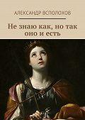 Александр Всполохов -Незнаю как, нотак оно иесть