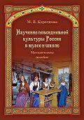 Марина Владимировна Короткова - Изучение повседневной культуры России в музее и школе