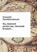 Николай Преображенцев -Мы, Божией милостию, Николай Вторый…