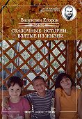 Валентин Егоров -Сказочные истории, взятые из жизни (сборник)