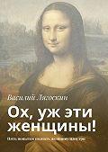 Василий Лягоскин -Ох, уж эти женщины! Пять попыток познать женщину изнутри