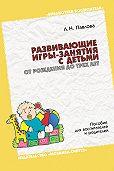 Л. Н. Павлова - Развивающие игры-занятия с детьми от рождения до трех лет. Пособие для воспитателей и родителей