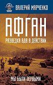 Валерий Марченко -Афган: разведка ВДВ в действии. Мы были первыми