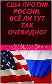 Юрий Низовцев - США против России. Всё ли тут так очевидно?