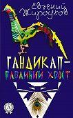 Евгений Жироухов -Гандикап – павлиний хвост. (Сборник рассказов)