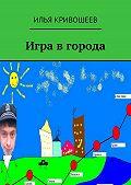 Илья Кривошеев - Игра в города
