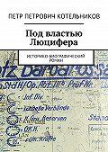 Петр Котельников -Под властью Люцифера. Историко-биографический роман
