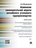 Инга Михайловская -Изменение законодательной модели российского уголовного судопроизводства. Монография