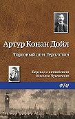 Артур Конан Дойл - Торговый дом Гердлстон