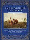 Д. Хвостова -Умом Россию не понять. Мысли и суждения великих людей об истории, политике и русском характере