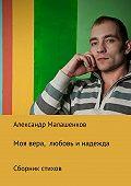 Александр Малашенков -Моя вера, любовь и надежда. Сборник стихов