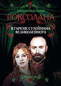 Павел Загребельный -Роксолана. В гареме Сулеймана Великолепного