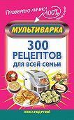 Мария Жукова -Мультиварка. 300 рецептов для всей семьи