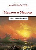 Андрей Лоскутов -Мерлон иМерлон. Детективные рассказы
