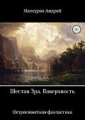 Андрей Мансуров -Шестая Эра. Поверхность
