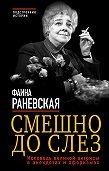 Фаина Раневская -Смешно до слез. Исповедь великой актрисы в анекдотах и афоризмах