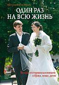 Протоиерей Илия Шугаев, Илия Шугаев - Один раз на всю жизнь. Беседы со старшеклассниками о браке, семье, детях