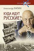 Александр Лапин -Куда идут русские?