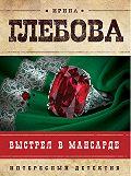 Ирина Глебова - Выстрел в мансарде