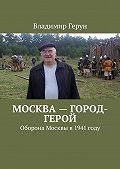 Владимир Герун -Москва– город-герой. Оборона Москвы в 1941 году