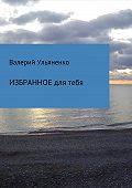 Валерий Ульяненко -Избранное для тебя. Сборник стихотворений