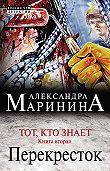 Александра Маринина -Тот, кто знает. Книга вторая. Перекресток