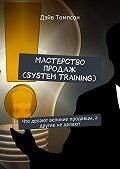 Дэйв Томпсон -Мастерство продаж (system training). Что делают великие продавцы, а другие не делают