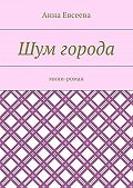 Анна Евсеева -Шум города. Мини-роман